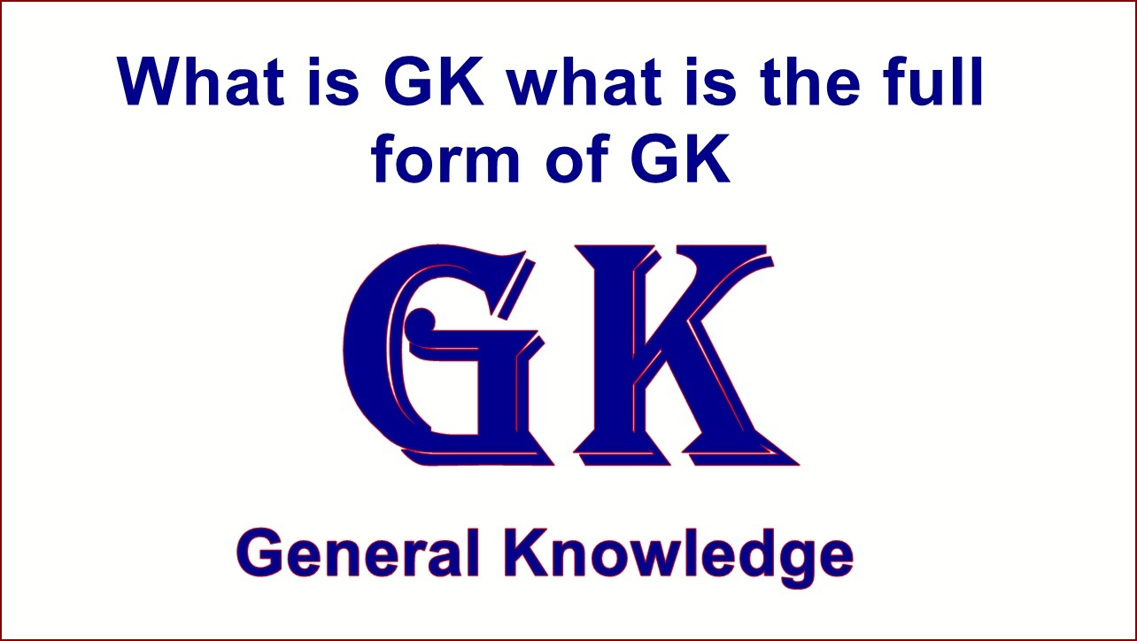 What is GK what is the full form of GK